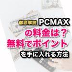 PCMAXの料金は結局の所いくらかかるのか?無料でポイントを手に入れる方法解説