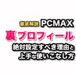 PCMAXの裏プロフィールにはどんな項目がある?男女別要チェック裏プロフはこれだ!