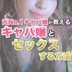 キャバ嬢とセックスしたい!元歌舞伎町No.1キャバ嬢が教えるキャバ嬢とセックスする方法