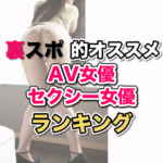 AV女優・セクシー女優最新おすすめランキング&おすすめ作品まとめ